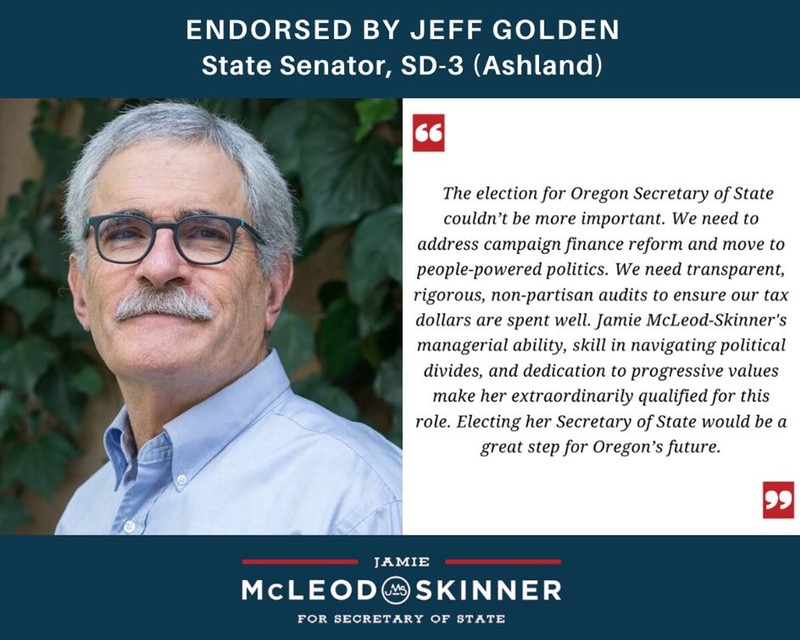"""Photo and endorsement quote Jeff Golden, State Senator, SD-3: """"The election for Oregon Secretary of State couldn't be more important. We need to address campaign finance reform and move to people-powered politics. We need transparent, rigorous, non-partisan audits to ensure our tax dollars are spent well. Jamie McLeod-Skinner's managerial ability, skill in navigating political divides, and dedication to progressive values make her extraordinarily qualified for this role. Electing her Secretary of State would be a great step for Oregon's future."""