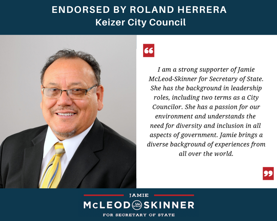 """Photo and endorsement quote Roland Herrera: Keizer City Council: """"I am a strong supporter of Jamie McLeod-Skinner for Secretary of State. She has the background in leadership roles, including two terms as a City Councilor. She has a passion for the environment and understand the need for diversity and inclusion in all aspects of government. Jamie brings a diverse background of experiences from all over the world."""""""