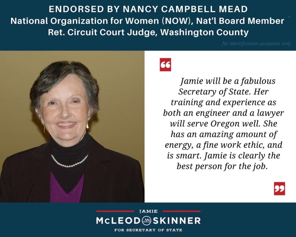 """Nancy Campbell Mead, National Organization of Women (NOW) Nat'l Board Member, ret. Circuit Court Judge, Washington County: """"Jamie will be a fabulous Secretary of State. Her training and experience as both an engineer and a lawyer will serve Oregon well. She has an amazing amount of energy, a fine work ethic, and is smart. Jamie is clearly the best person for the job."""""""