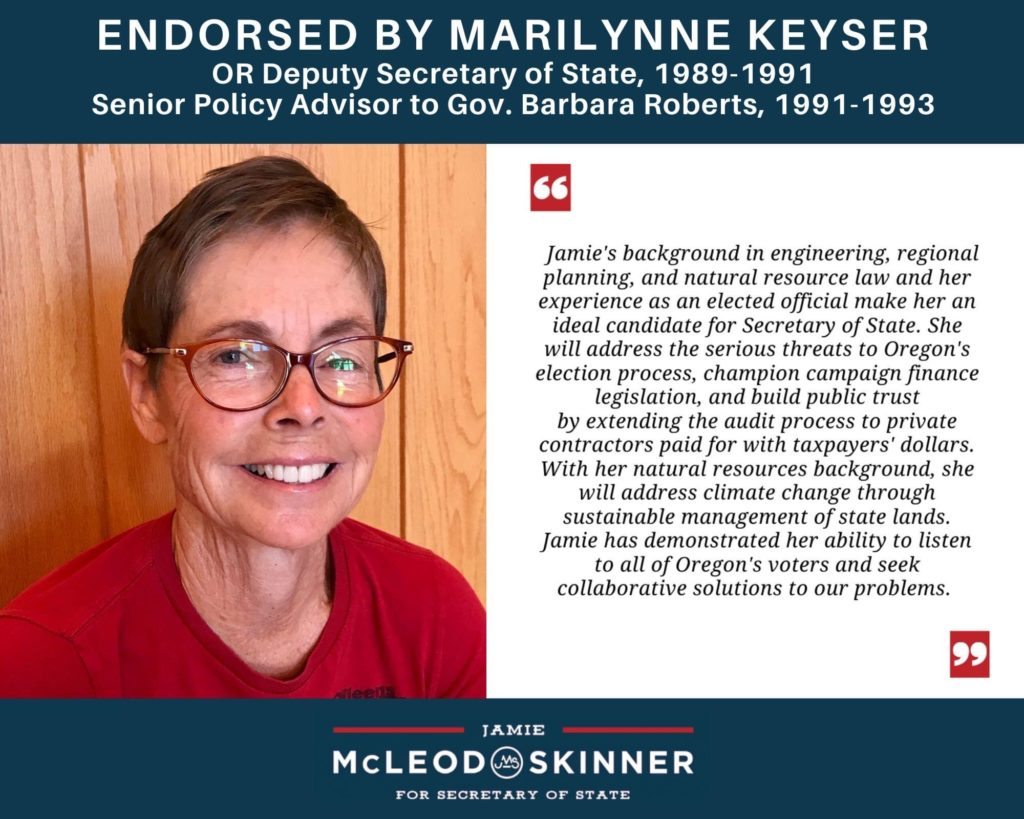 """Marilynne Keyser, OR Deputy Secretary of State (1989-91), Sr. Policy Advisor to Gov. Barbara Roberts (1991-93): """"Jamie's background in engineering, regional planning, and natural resource law and her experience as an elected official make her an ideal candidate for Secretary of State. She will address the serious threats to Oregon's election process, champion campaign finance legislation, and build public trust by extending the audit process to contractors paid with taxpayers' dollars. With her natural resources background, she will address climate change through sustainable management of state lands. Jamie has demonstrated her ability to listen to all of Oregon's voters and seek collaborative solutions to our problems."""""""