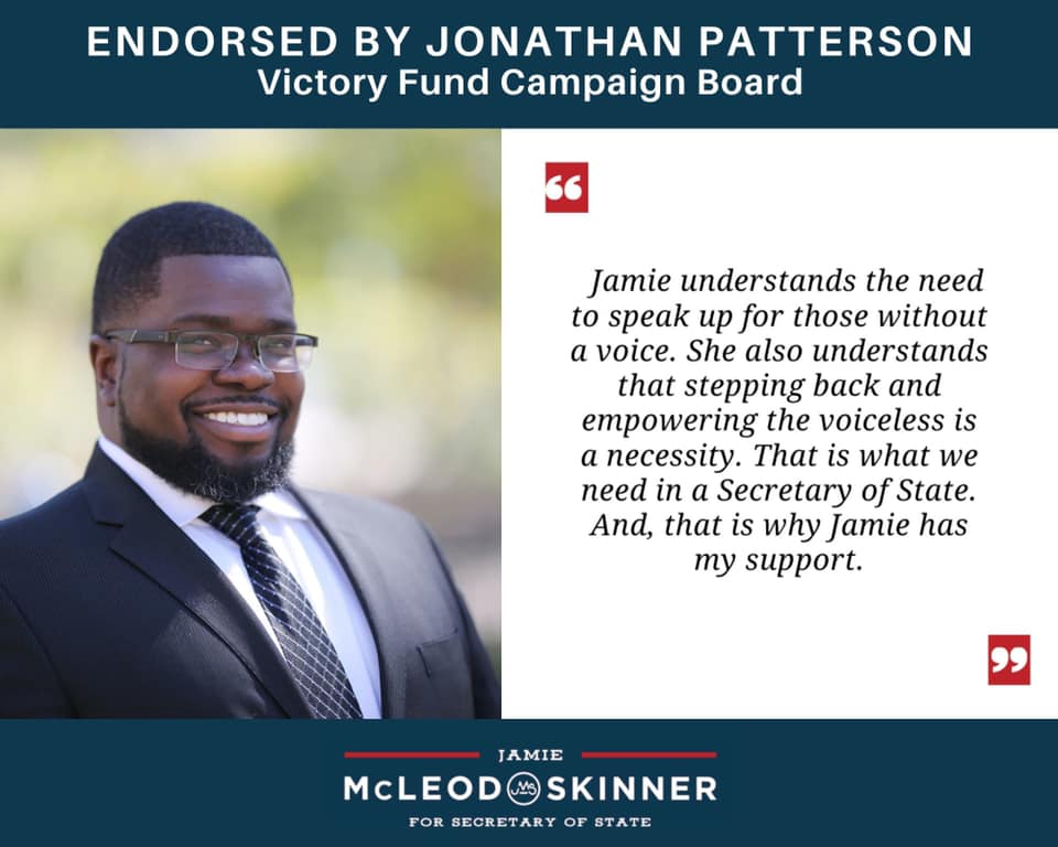 """Jonathan Patterson, Victory Fund Campaign Board: """"Jamie understands the need to speak up for those without a voice. She also understands that stepping back and empowering the voiceless is a necessity. That is what we need in a Secretary of State. And, that is why Jamie has my support."""""""