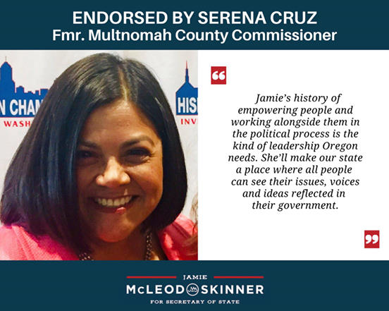 """Serena cruz: """"Jamie's history of empowering people and working alongside them in the political process is the kind of leadership Oregon needs. She'll make our state a place where all people can see their issues, voices and ideas reflected in their government. """""""