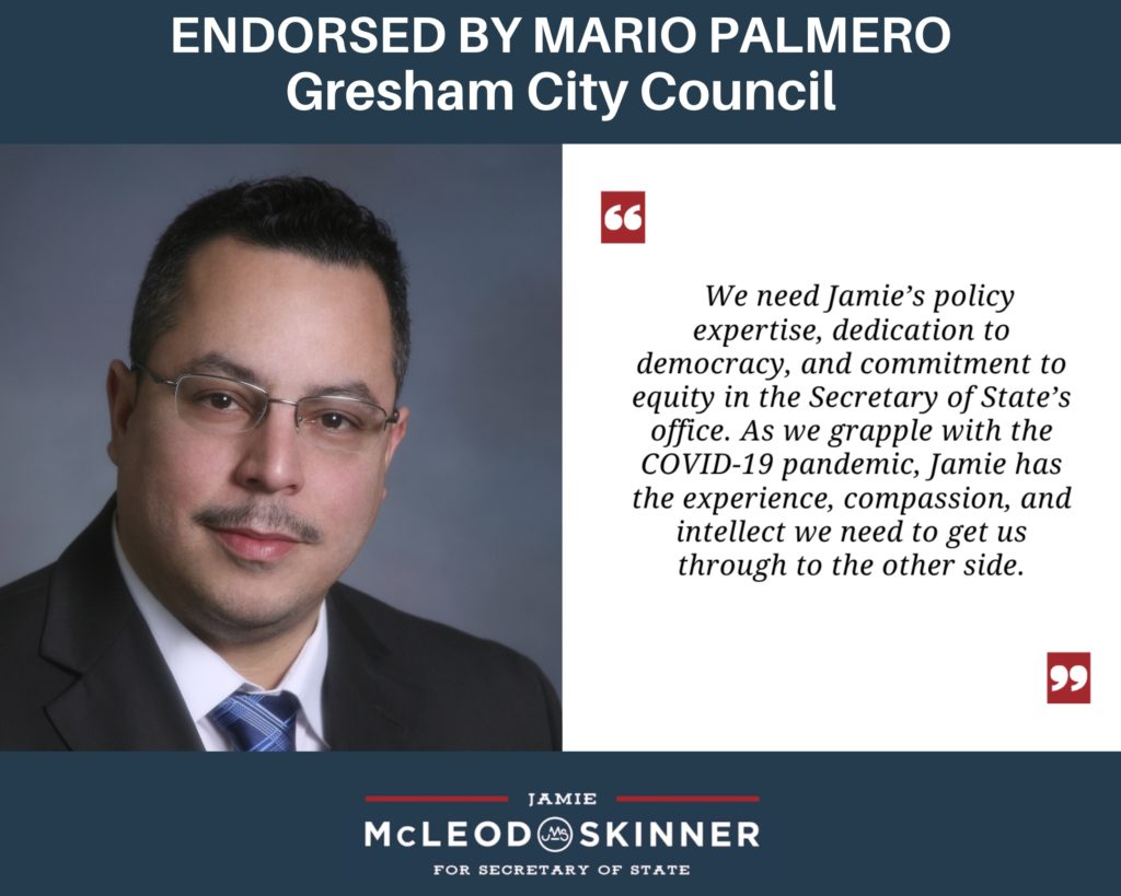 """Mario Palmero, Gresham City Council: """"We need Jamie's policy expertise, dedication to democracy, and commitment to equity in the Secretary of State's office. As we grapple with the COVID-19 pandemic, Jamie has the experience, compassion, and intellect we need to get us through to the other side."""""""